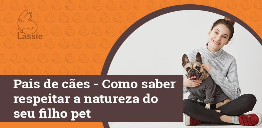 Pais de cães - Como saber respeitar a natureza do seu filho pet